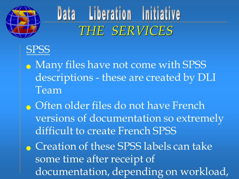 SPSS Many files have not come with SPSS descriptions - these are created by DLI Team Often older files do not have French versions of documentation so extremely difficult to create French SPSS Creation of these SPSS labels can take some time after receipt of documentation, depending on workload, size of file, and if any documentation in electronic format THE SERVICES