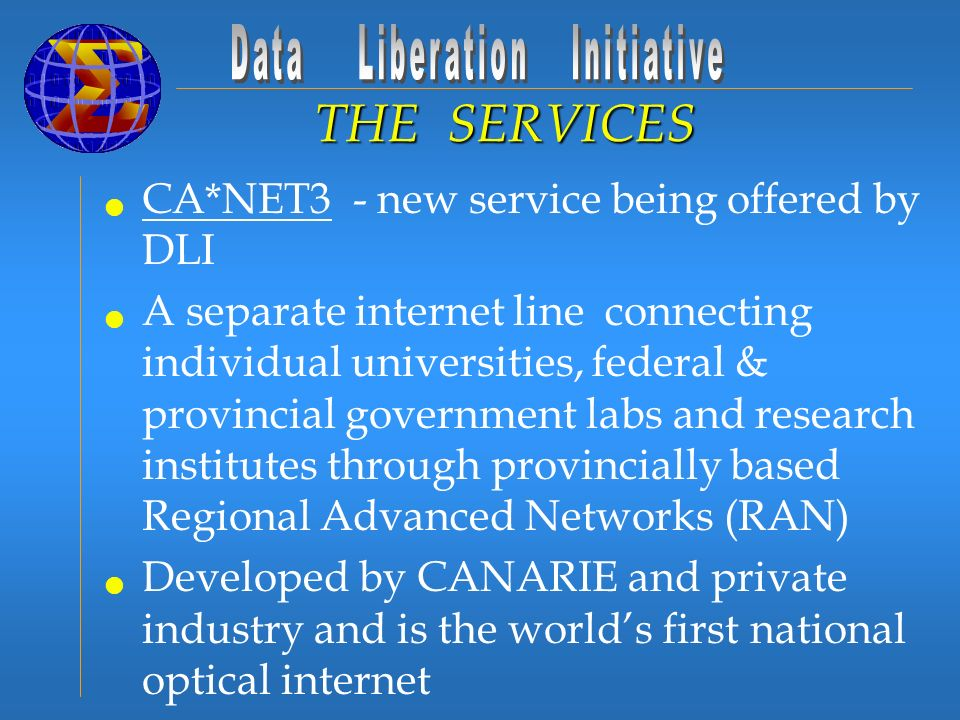 CA*NET3 - new service being offered by DLI A separate internet line connecting individual universities, federal & provincial government labs and research institutes through provincially based Regional Advanced Networks (RAN) Developed by CANARIE and private industry and is the worlds first national optical internet DLI pays annual fee to be connected to this line Has increased download efficiencies for DLI Contacts THE SERVICES