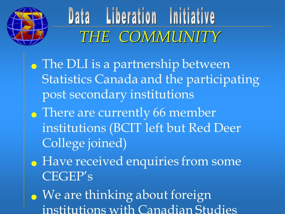 The DLI is a partnership between Statistics Canada and the participating post secondary institutions There are currently 66 member institutions (BCIT left but Red Deer College joined) Have received enquiries from some CEGEPs We are thinking about foreign institutions with Canadian Studies programs THE COMMUNITY