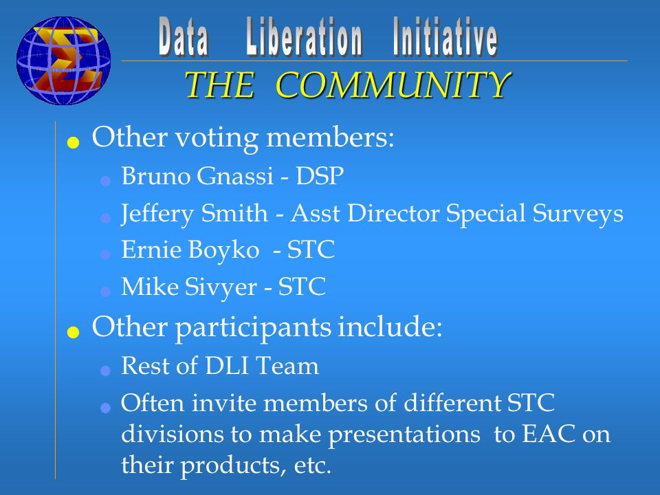 Other voting members: Bruno Gnassi - DSP Jeffery Smith - Asst Director Special Surveys Ernie Boyko - STC Mike Sivyer - STC Other participants include: Rest of DLI Team Often invite members of different STC divisions to make presentations to EAC on their products, etc.