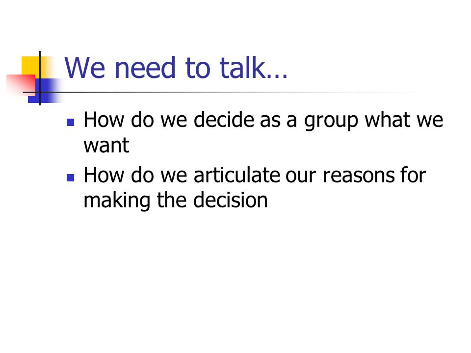We need to talk… How do we decide as a group what we want How do we articulate our reasons for making the decision
