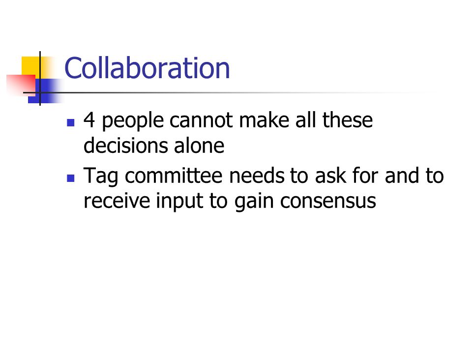Collaboration 4 people cannot make all these decisions alone Tag committee needs to ask for and to receive input to gain consensus