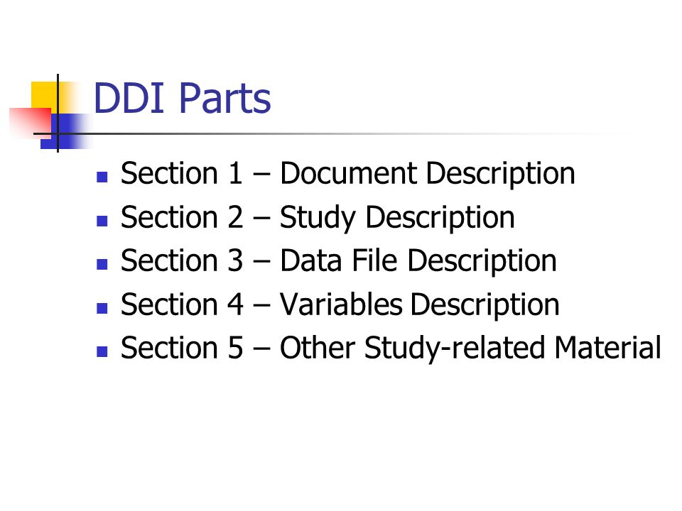 DDI Parts Section 1 – Document Description Section 2 – Study Description Section 3 – Data File Description Section 4 – Variables Description Section 5 – Other Study-related Material