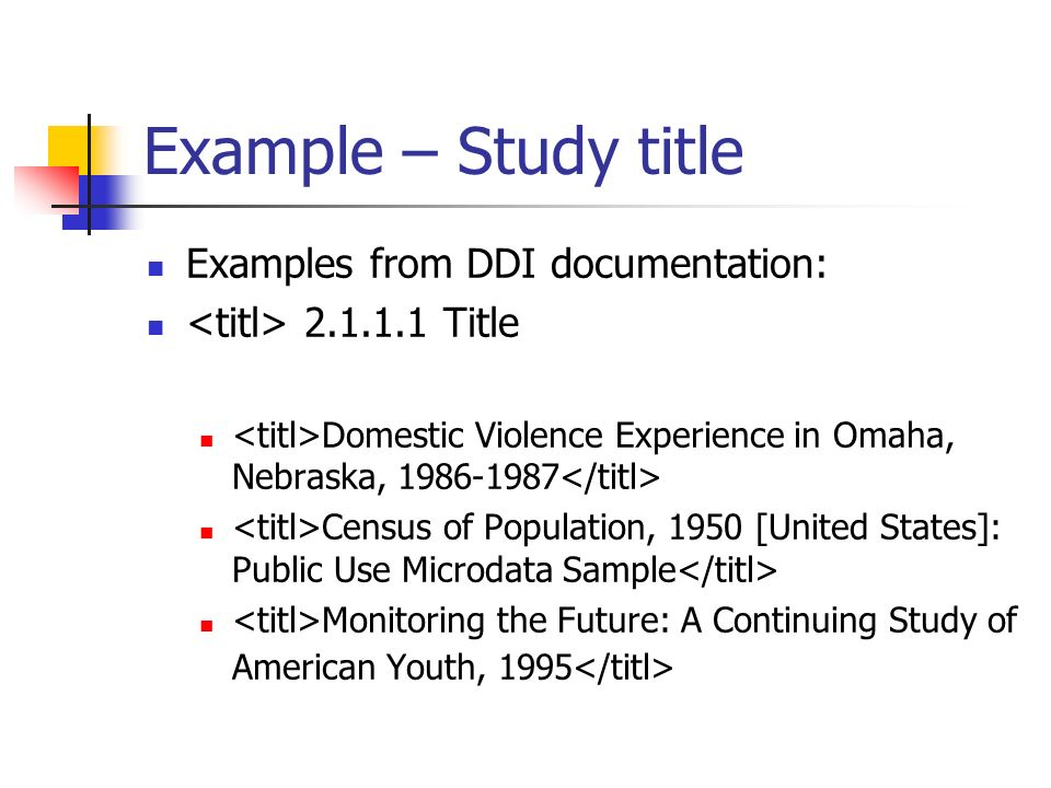 Example – Study title Examples from DDI documentation: 2.1.1.1 Title Domestic Violence Experience in Omaha, Nebraska, 1986-1987 Census of Population, 1950 [United States]: Public Use Microdata Sample Monitoring the Future: A Continuing Study of American Youth, 1995