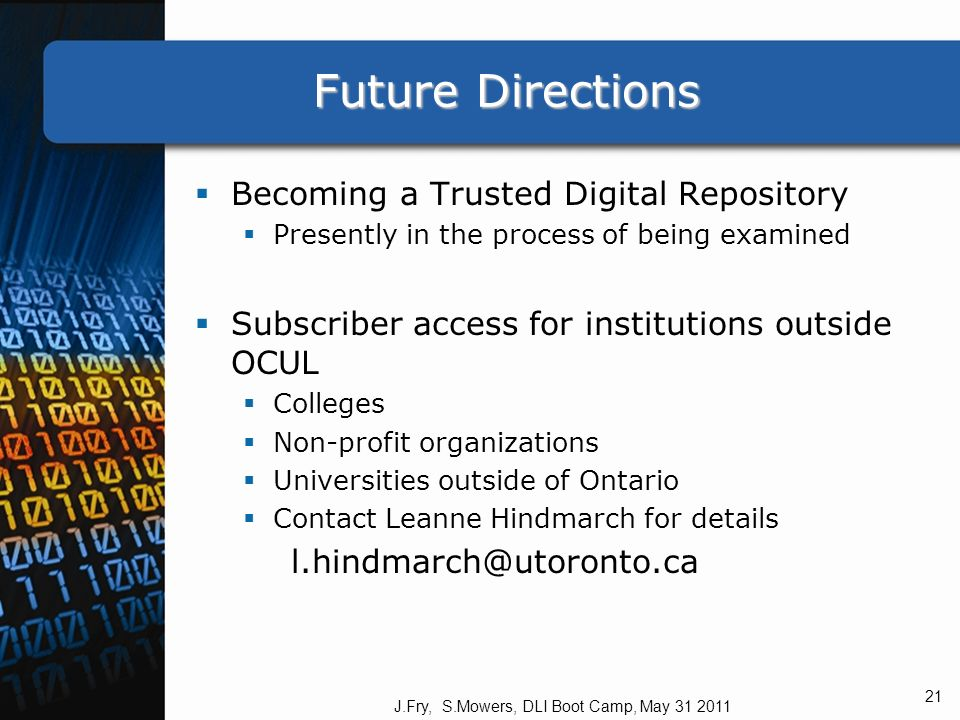 Future Directions Becoming a Trusted Digital Repository Presently in the process of being examined Subscriber access for institutions outside OCUL Colleges Non-profit organizations Universities outside of Ontario Contact Leanne Hindmarch for details l.hindmarch@utoronto.ca J.Fry, S.Mowers, DLI Boot Camp, May 31 2011 21