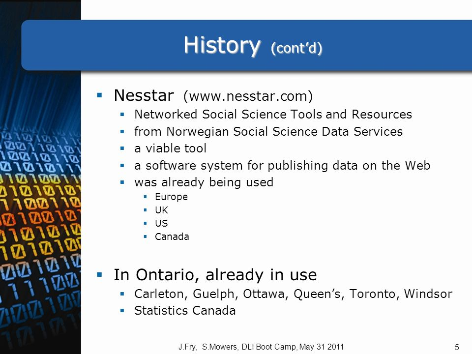 History (contd) History (contd) Nesstar (www.nesstar.com) Networked Social Science Tools and Resources from Norwegian Social Science Data Services a viable tool a software system for publishing data on the Web was already being used Europe UK US Canada In Ontario, already in use Carleton, Guelph, Ottawa, Queens, Toronto, Windsor Statistics Canada J.Fry, S.Mowers, DLI Boot Camp, May 31 2011 5