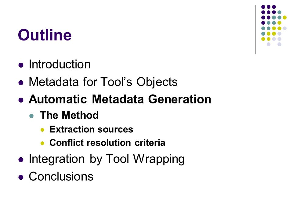 Outline Introduction Metadata for Tools Objects Automatic Metadata Generation The Method Extraction sources Conflict resolution criteria Integration by Tool Wrapping Conclusions