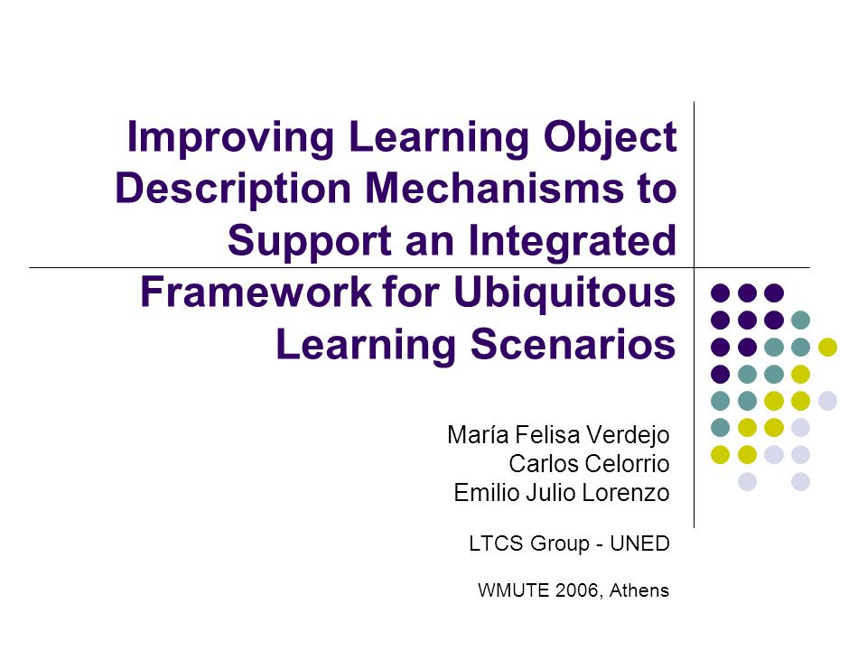 Improving Learning Object Description Mechanisms to Support an Integrated Framework for Ubiquitous Learning Scenarios María Felisa Verdejo Carlos Celorrio Emilio Julio Lorenzo LTCS Group - UNED WMUTE 2006, Athens
