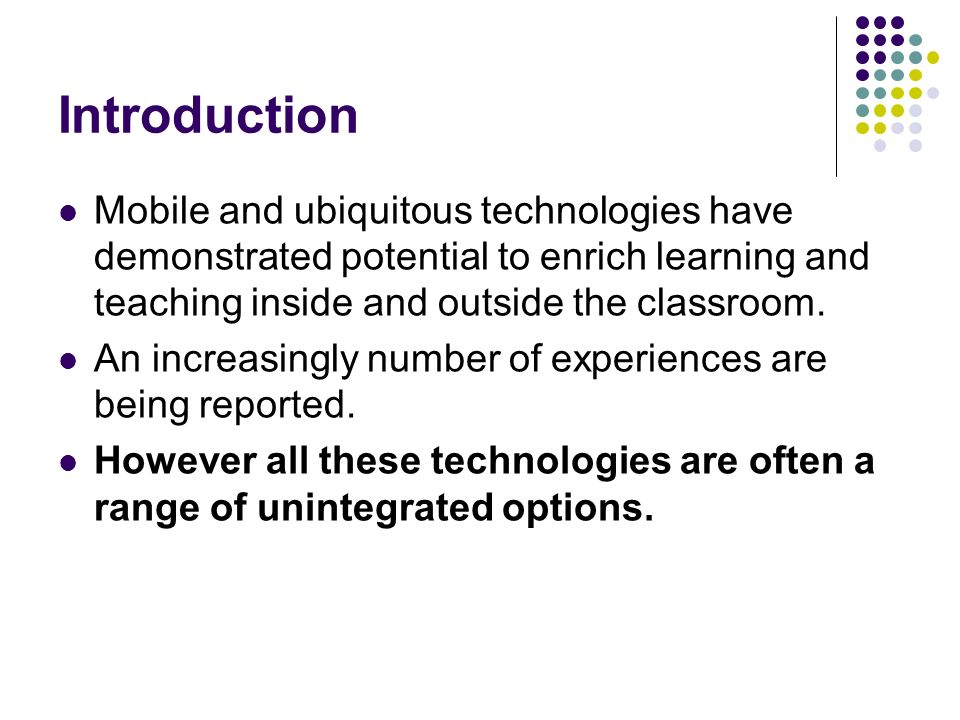 Introduction Mobile and ubiquitous technologies have demonstrated potential to enrich learning and teaching inside and outside the classroom.