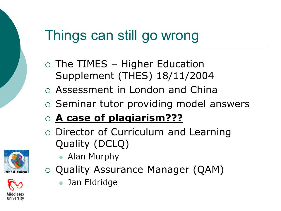 Things can still go wrong The TIMES – Higher Education Supplement (THES) 18/11/2004 Assessment in London and China Seminar tutor providing model answers A case of plagiarism .