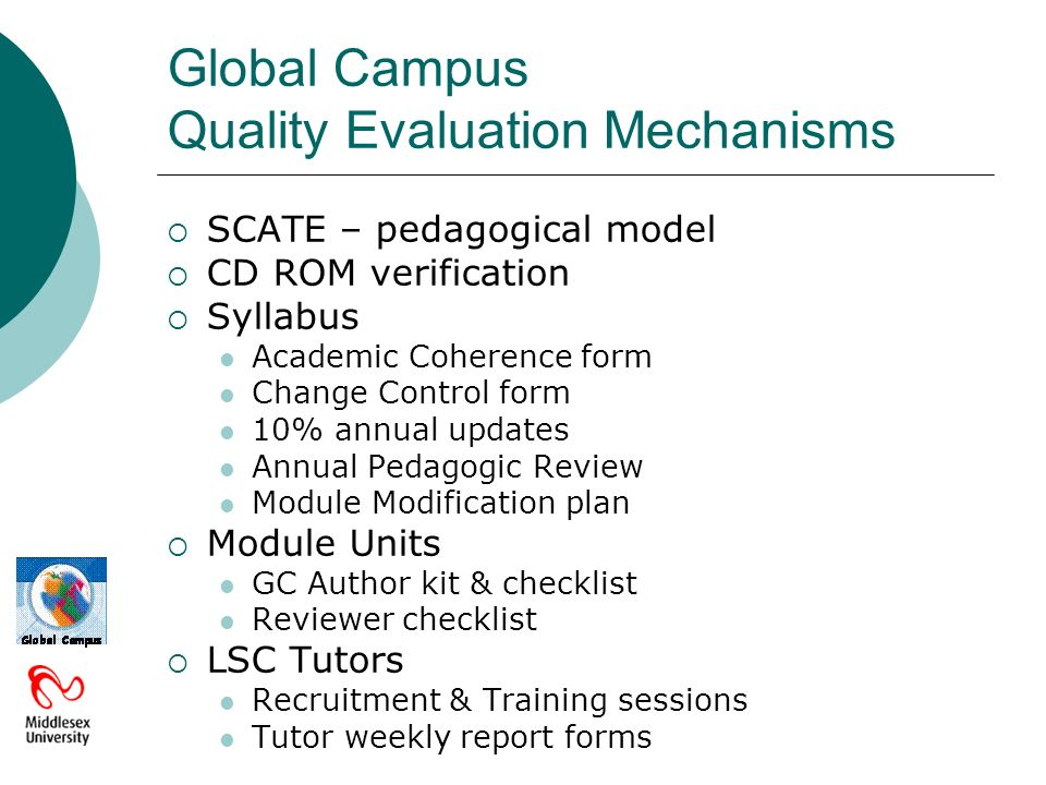 Global Campus Quality Evaluation Mechanisms SCATE – pedagogical model CD ROM verification Syllabus Academic Coherence form Change Control form 10% annual updates Annual Pedagogic Review Module Modification plan Module Units GC Author kit & checklist Reviewer checklist LSC Tutors Recruitment & Training sessions Tutor weekly report forms