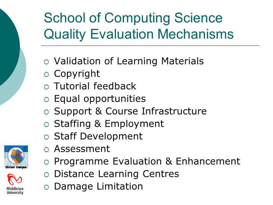 School of Computing Science Quality Evaluation Mechanisms Validation of Learning Materials Copyright Tutorial feedback Equal opportunities Support & Course Infrastructure Staffing & Employment Staff Development Assessment Programme Evaluation & Enhancement Distance Learning Centres Damage Limitation