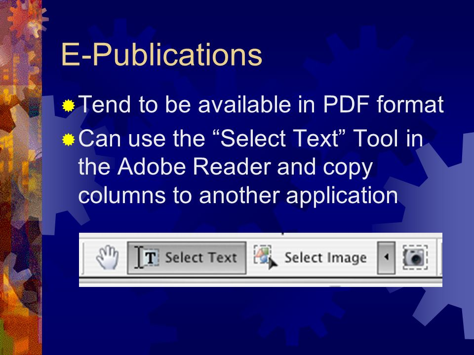 E-Publications Tend to be available in PDF format Can use the Select Text Tool in the Adobe Reader and copy columns to another application