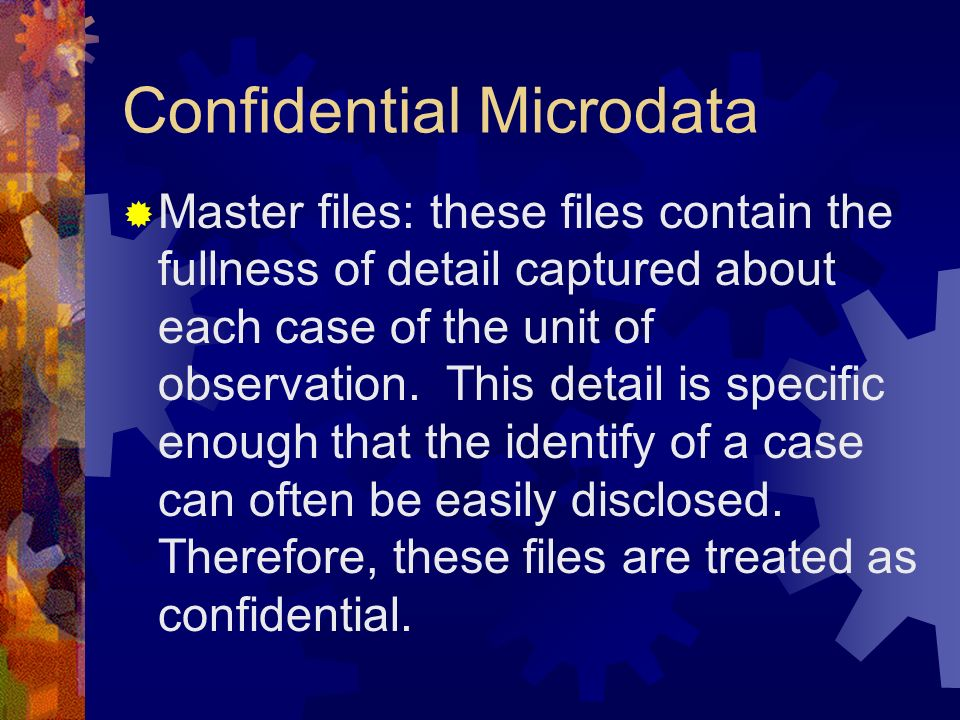 Confidential Microdata Master files: these files contain the fullness of detail captured about each case of the unit of observation.