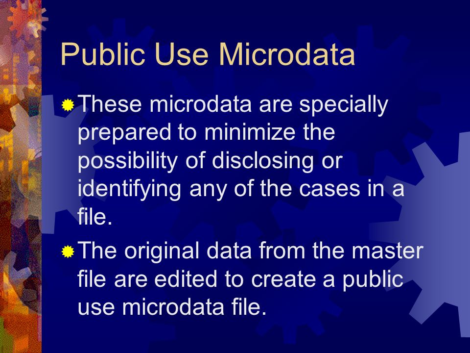 Public Use Microdata These microdata are specially prepared to minimize the possibility of disclosing or identifying any of the cases in a file.