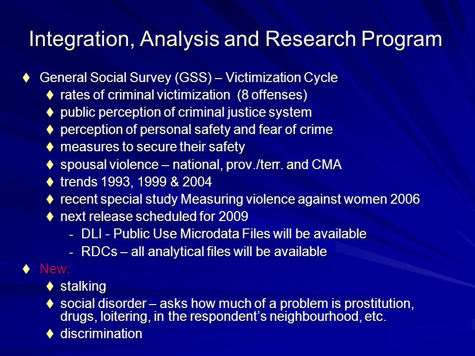 Integration, Analysis and Research Program General Social Survey (GSS) – Victimization Cycle General Social Survey (GSS) – Victimization Cycle rates of criminal victimization (8 offenses) rates of criminal victimization (8 offenses) public perception of criminal justice system public perception of criminal justice system perception of personal safety and fear of crime perception of personal safety and fear of crime measures to secure their safety measures to secure their safety spousal violence – national, prov./terr.