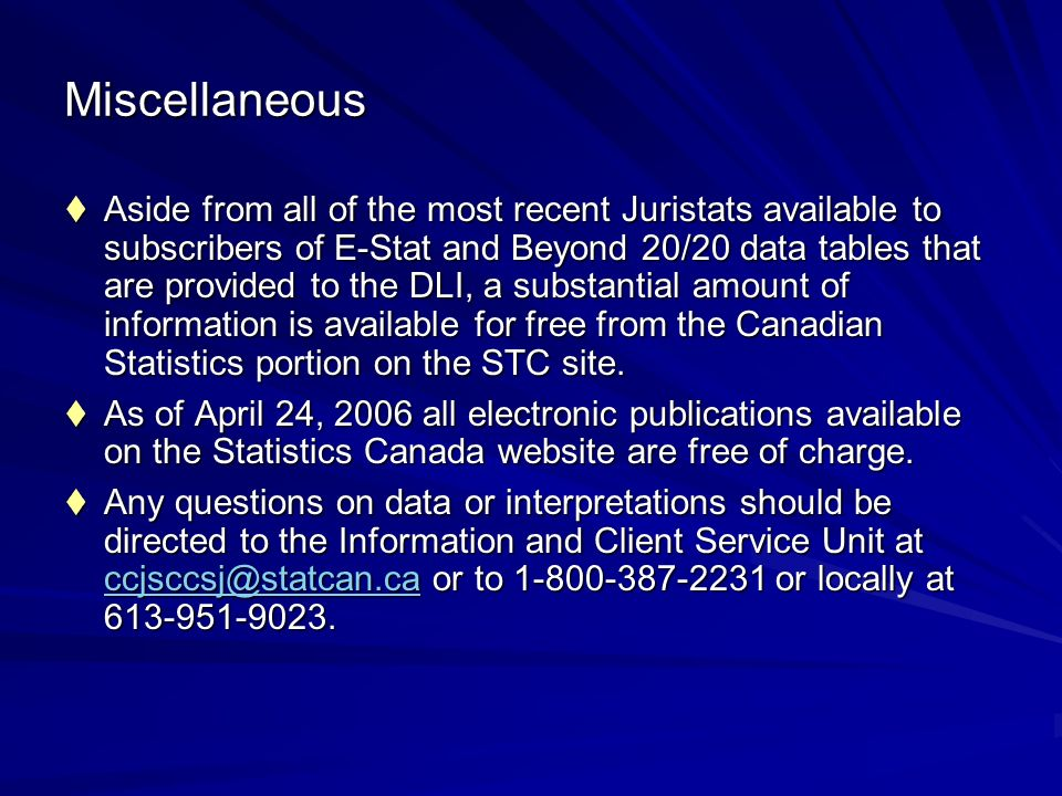 Miscellaneous Aside from all of the most recent Juristats available to subscribers of E-Stat and Beyond 20/20 data tables that are provided to the DLI, a substantial amount of information is available for free from the Canadian Statistics portion on the STC site.