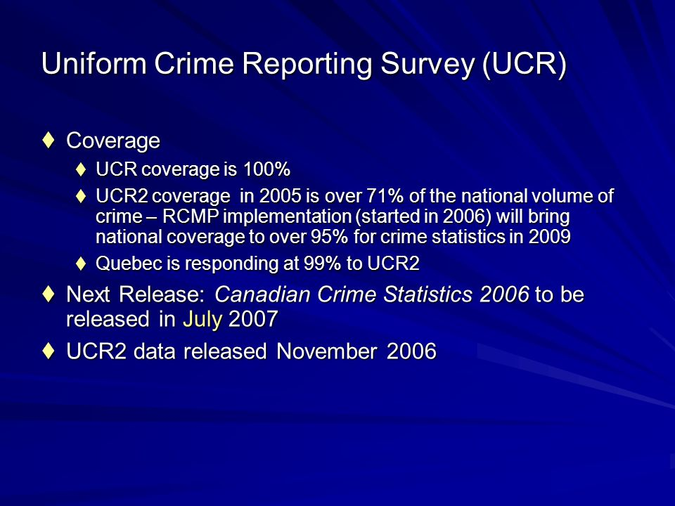 Uniform Crime Reporting Survey (UCR) Coverage Coverage UCR coverage is 100% UCR coverage is 100% UCR2 coverage in 2005 is over 71% of the national volume of crime – RCMP implementation (started in 2006) will bring national coverage to over 95% for crime statistics in 2009 UCR2 coverage in 2005 is over 71% of the national volume of crime – RCMP implementation (started in 2006) will bring national coverage to over 95% for crime statistics in 2009 Quebec is responding at 99% to UCR2 Quebec is responding at 99% to UCR2 Next Release: Canadian Crime Statistics 2006 to be released in July 2007 Next Release: Canadian Crime Statistics 2006 to be released in July 2007 UCR2 data released November 2006 UCR2 data released November 2006