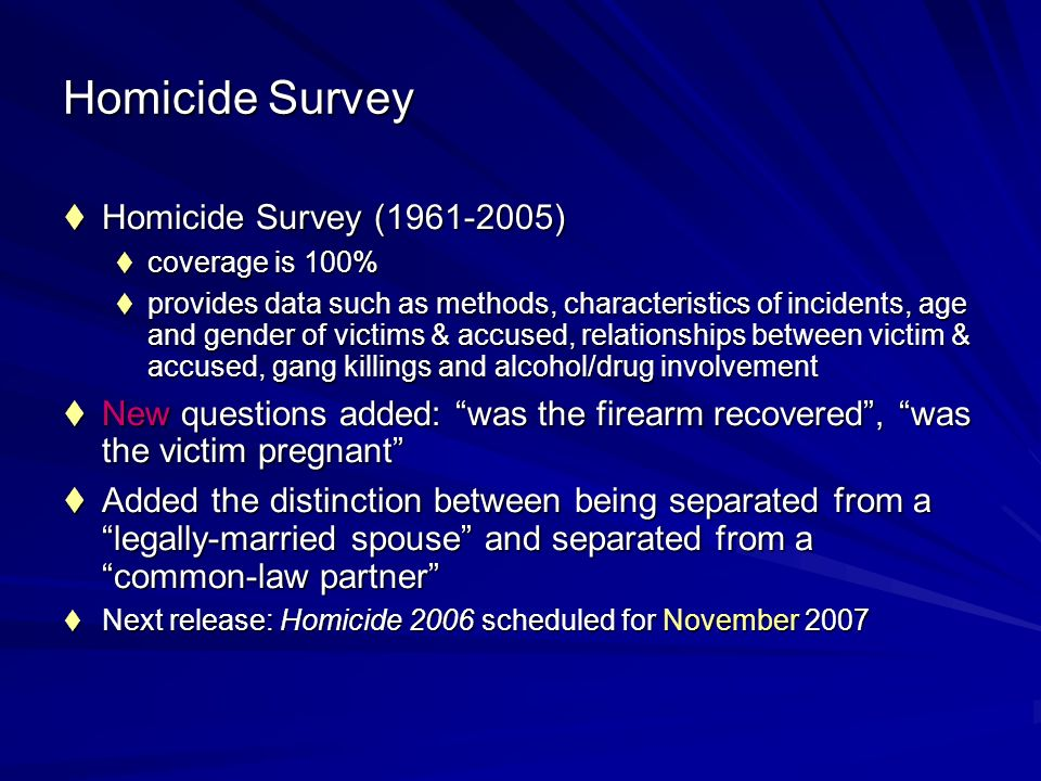 Homicide Survey Homicide Survey (1961-2005) Homicide Survey (1961-2005) coverage is 100% coverage is 100% provides data such as methods, characteristics of incidents, age and gender of victims & accused, relationships between victim & accused, gang killings and alcohol/drug involvement provides data such as methods, characteristics of incidents, age and gender of victims & accused, relationships between victim & accused, gang killings and alcohol/drug involvement New questions added: was the firearm recovered, was the victim pregnant New questions added: was the firearm recovered, was the victim pregnant Added the distinction between being separated from a legally-married spouse and separated from a common-law partner Added the distinction between being separated from a legally-married spouse and separated from a common-law partner Next release: Homicide 2006 scheduled for November 2007 Next release: Homicide 2006 scheduled for November 2007