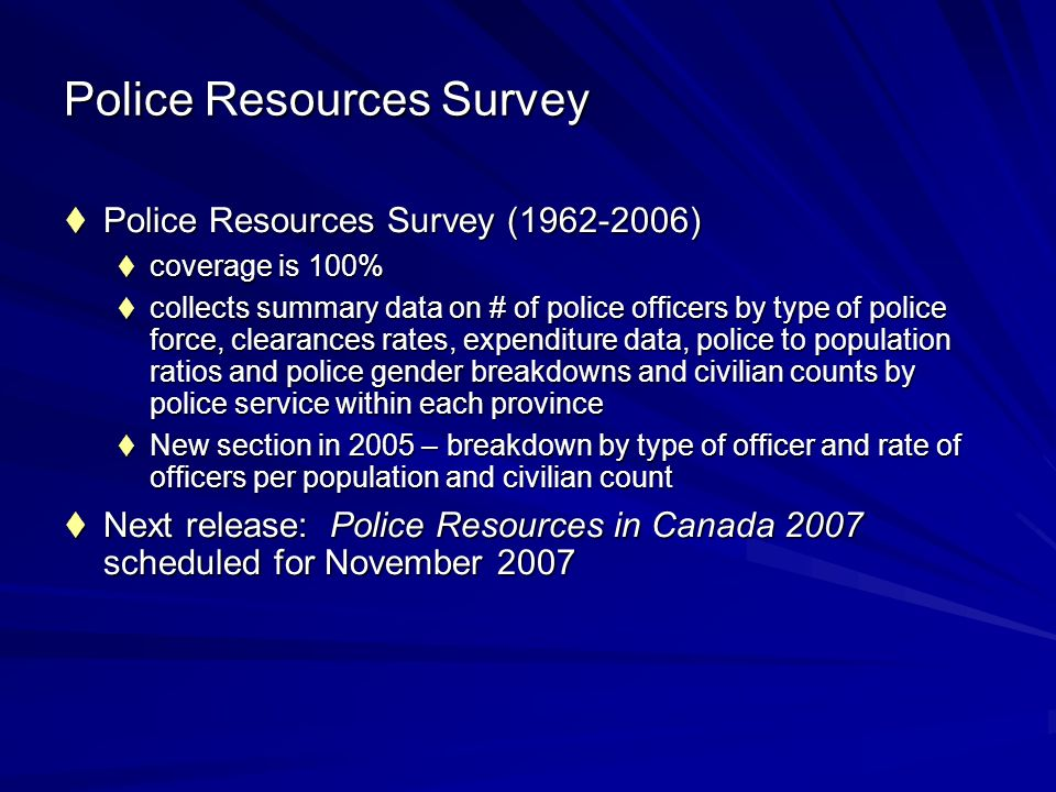 Police Resources Survey Police Resources Survey (1962-2006) Police Resources Survey (1962-2006) coverage is 100% coverage is 100% collects summary data on # of police officers by type of police force, clearances rates, expenditure data, police to population ratios and police gender breakdowns and civilian counts by police service within each province collects summary data on # of police officers by type of police force, clearances rates, expenditure data, police to population ratios and police gender breakdowns and civilian counts by police service within each province New section in 2005 – breakdown by type of officer and rate of officers per population and civilian count New section in 2005 – breakdown by type of officer and rate of officers per population and civilian count Next release: Police Resources in Canada 2007 scheduled for November 2007 Next release: Police Resources in Canada 2007 scheduled for November 2007