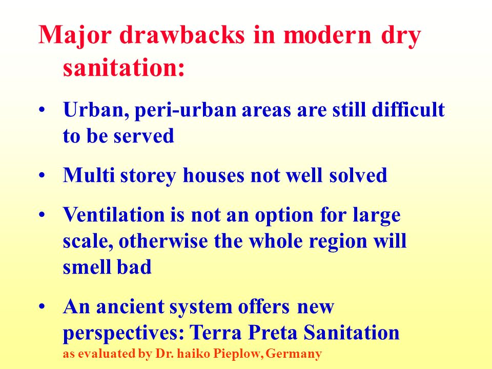 Major drawbacks in modern dry sanitation: Urban, peri-urban areas are still difficult to be served Multi storey houses not well solved Ventilation is not an option for large scale, otherwise the whole region will smell bad An ancient system offers new perspectives: Terra Preta Sanitation as evaluated by Dr.