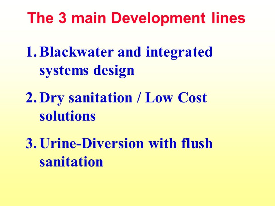 1.Blackwater and integrated systems design 2.Dry sanitation / Low Cost solutions 3.Urine-Diversion with flush sanitation The 3 main Development lines
