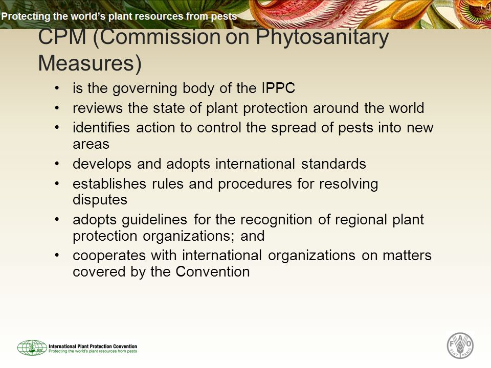 is the governing body of the IPPC reviews the state of plant protection around the world identifies action to control the spread of pests into new areas develops and adopts international standards establishes rules and procedures for resolving disputes adopts guidelines for the recognition of regional plant protection organizations; and cooperates with international organizations on matters covered by the Convention CPM (Commission on Phytosanitary Measures)