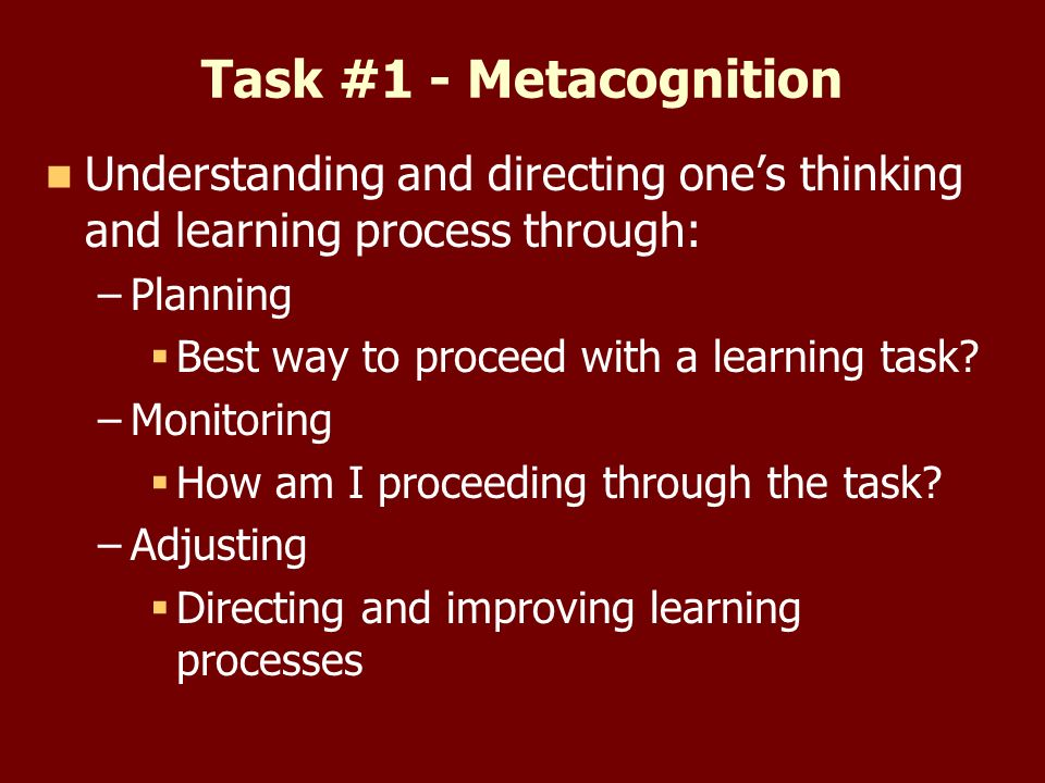 Task #1 - Metacognition Understanding and directing ones thinking and learning process through: – –Planning Best way to proceed with a learning task.