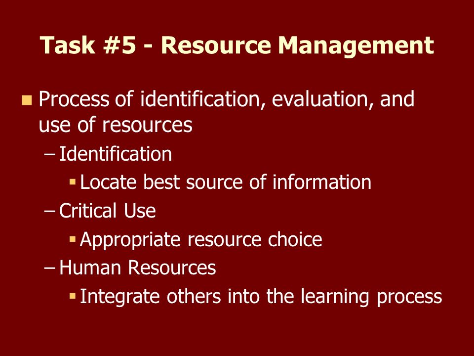 Task #5 - Resource Management Process of identification, evaluation, and use of resources – –Identification Locate best source of information – –Critical Use Appropriate resource choice – –Human Resources Integrate others into the learning process