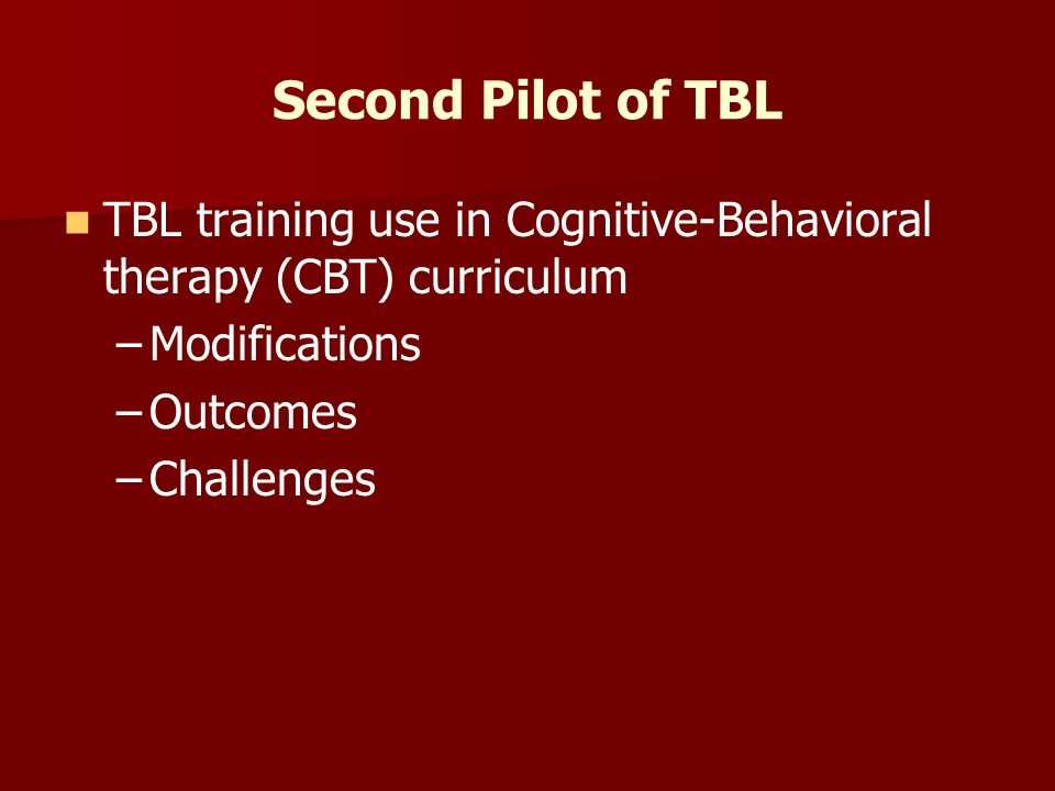 Second Pilot of TBL TBL training use in Cognitive-Behavioral therapy (CBT) curriculum – –Modifications – –Outcomes – –Challenges