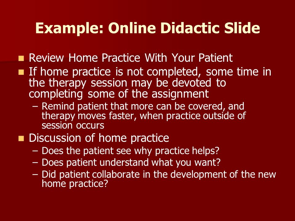 Example: Online Didactic Slide Review Home Practice With Your Patient If home practice is not completed, some time in the therapy session may be devoted to completing some of the assignment – –Remind patient that more can be covered, and therapy moves faster, when practice outside of session occurs Discussion of home practice – –Does the patient see why practice helps.