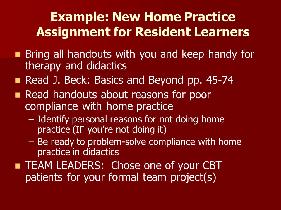Example: New Home Practice Assignment for Resident Learners Bring all handouts with you and keep handy for therapy and didactics Read J.