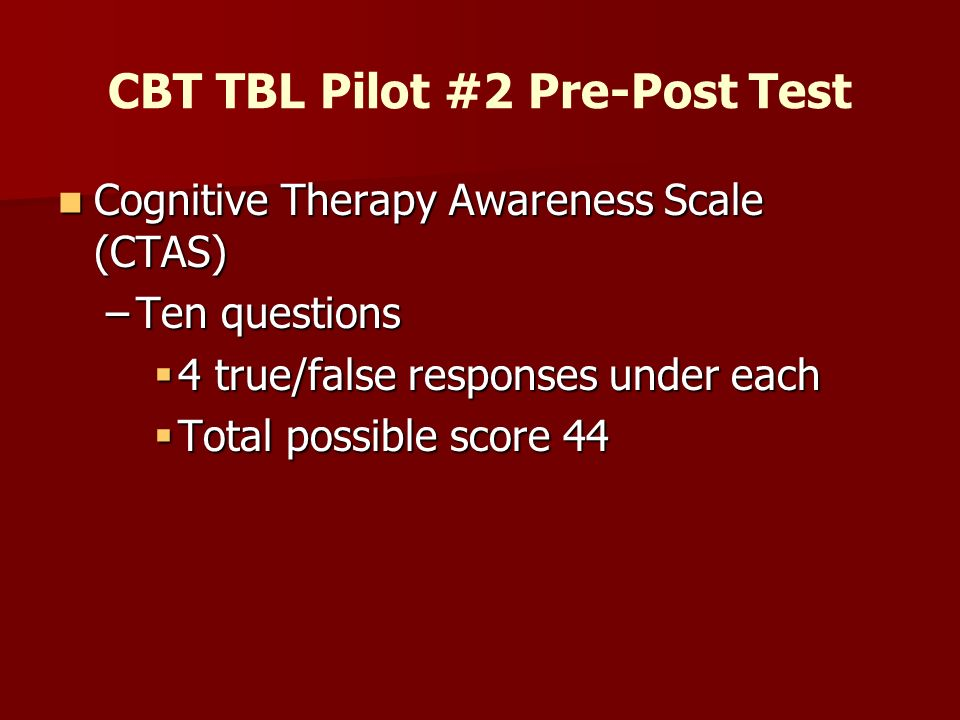 CBT TBL Pilot #2 Pre-Post Test Cognitive Therapy Awareness Scale (CTAS) Cognitive Therapy Awareness Scale (CTAS) –Ten questions 4 true/false responses under each 4 true/false responses under each Total possible score 44 Total possible score 44