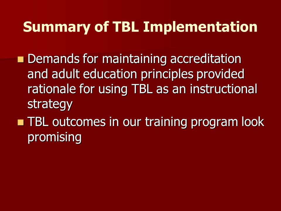 Summary of TBL Implementation Demands for maintaining accreditation and adult education principles provided rationale for using TBL as an instructional strategy Demands for maintaining accreditation and adult education principles provided rationale for using TBL as an instructional strategy TBL outcomes in our training program look promising TBL outcomes in our training program look promising