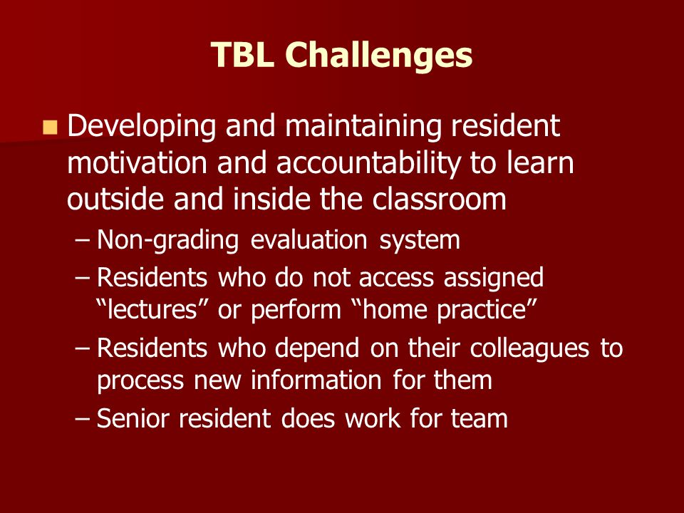 TBL Challenges Developing and maintaining resident motivation and accountability to learn outside and inside the classroom – –Non-grading evaluation system – –Residents who do not access assigned lectures or perform home practice – –Residents who depend on their colleagues to process new information for them – –Senior resident does work for team