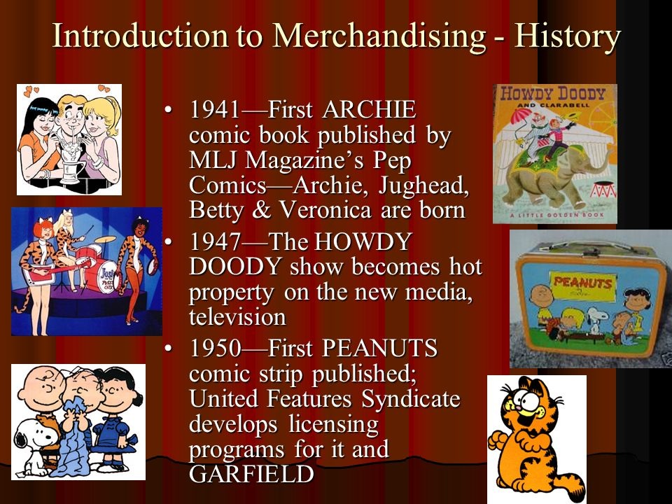 Introduction to Merchandising - History 1941First ARCHIE comic book published by MLJ Magazines Pep ComicsArchie, Jughead, Betty & Veronica are born1941First ARCHIE comic book published by MLJ Magazines Pep ComicsArchie, Jughead, Betty & Veronica are born 1947The HOWDY DOODY show becomes hot property on the new media, television1947The HOWDY DOODY show becomes hot property on the new media, television 1950First PEANUTS comic strip published; United Features Syndicate develops licensing programs for it and GARFIELD1950First PEANUTS comic strip published; United Features Syndicate develops licensing programs for it and GARFIELD