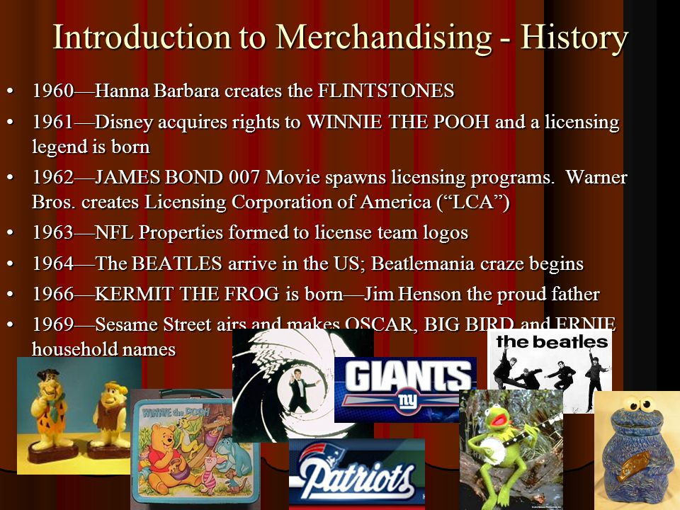 Introduction to Merchandising - History 1960Hanna Barbara creates the FLINTSTONES1960Hanna Barbara creates the FLINTSTONES 1961Disney acquires rights to WINNIE THE POOH and a licensing legend is born1961Disney acquires rights to WINNIE THE POOH and a licensing legend is born 1962JAMES BOND 007 Movie spawns licensing programs.