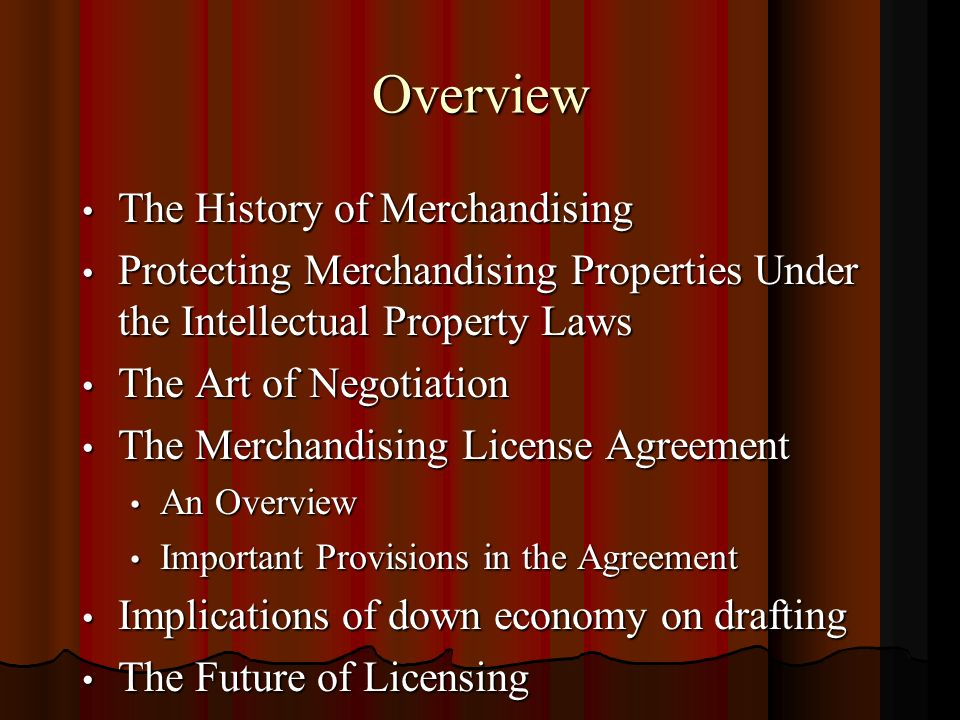 Overview The History of Merchandising The History of Merchandising Protecting Merchandising Properties Under the Intellectual Property Laws Protecting Merchandising Properties Under the Intellectual Property Laws The Art of Negotiation The Art of Negotiation The Merchandising License Agreement The Merchandising License Agreement An Overview An Overview Important Provisions in the Agreement Important Provisions in the Agreement Implications of down economy on drafting Implications of down economy on drafting The Future of Licensing The Future of Licensing