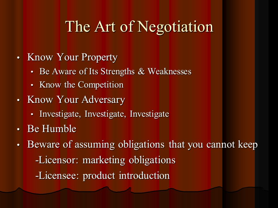 The Art of Negotiation Know Your Property Know Your Property Be Aware of Its Strengths & Weaknesses Be Aware of Its Strengths & Weaknesses Know the Competition Know the Competition Know Your Adversary Know Your Adversary Investigate, Investigate, Investigate Investigate, Investigate, Investigate Be Humble Be Humble Beware of assuming obligations that you cannot keep Beware of assuming obligations that you cannot keep -Licensor: marketing obligations -Licensor: marketing obligations -Licensee: product introduction -Licensee: product introduction