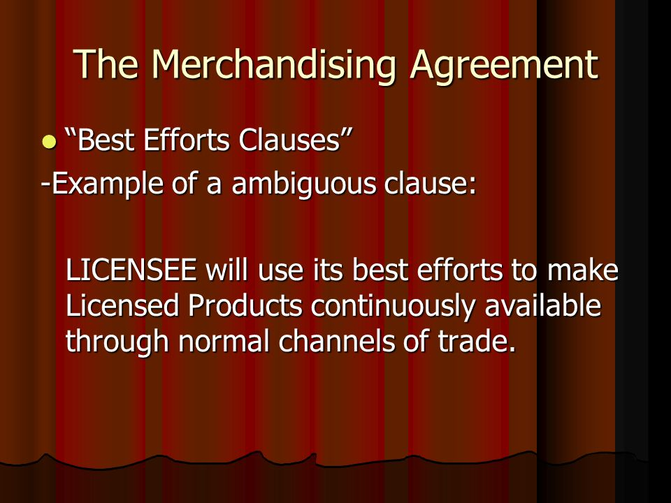 The Merchandising Agreement Best Efforts Clauses Best Efforts Clauses -Example of a ambiguous clause: LICENSEE will use its best efforts to make Licensed Products continuously available through normal channels of trade.