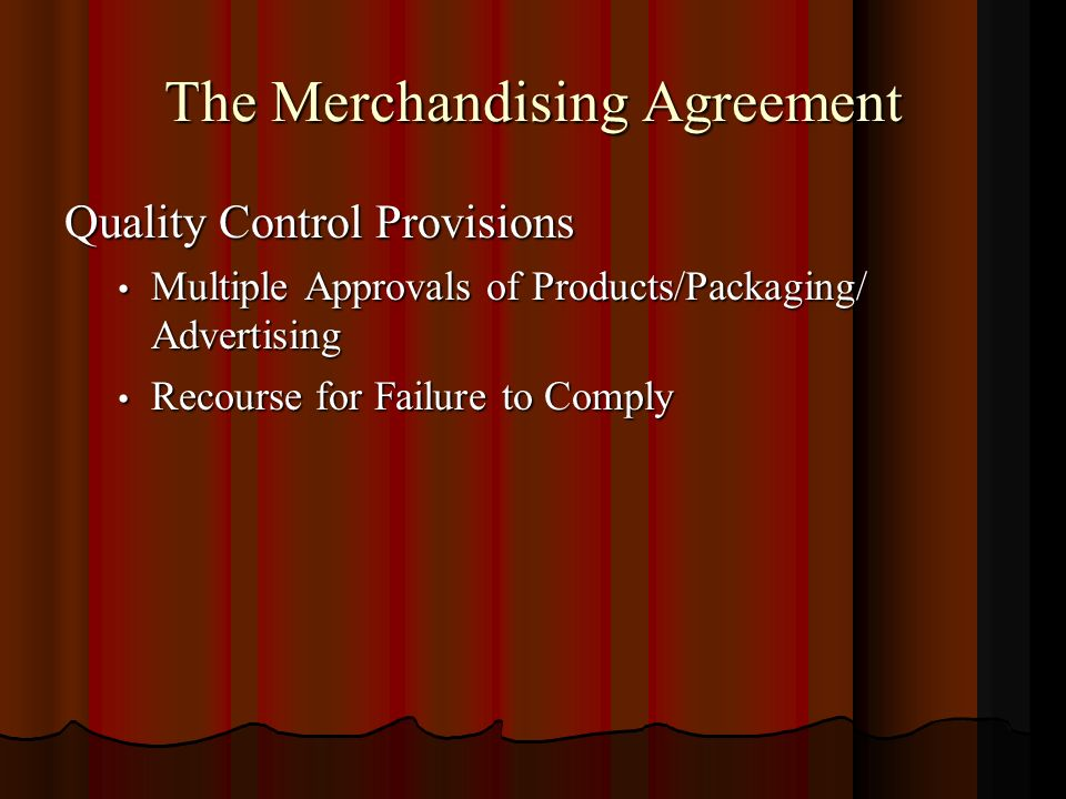 The Merchandising Agreement Quality Control Provisions Multiple Approvals of Products/Packaging/ Advertising Multiple Approvals of Products/Packaging/ Advertising Recourse for Failure to Comply Recourse for Failure to Comply