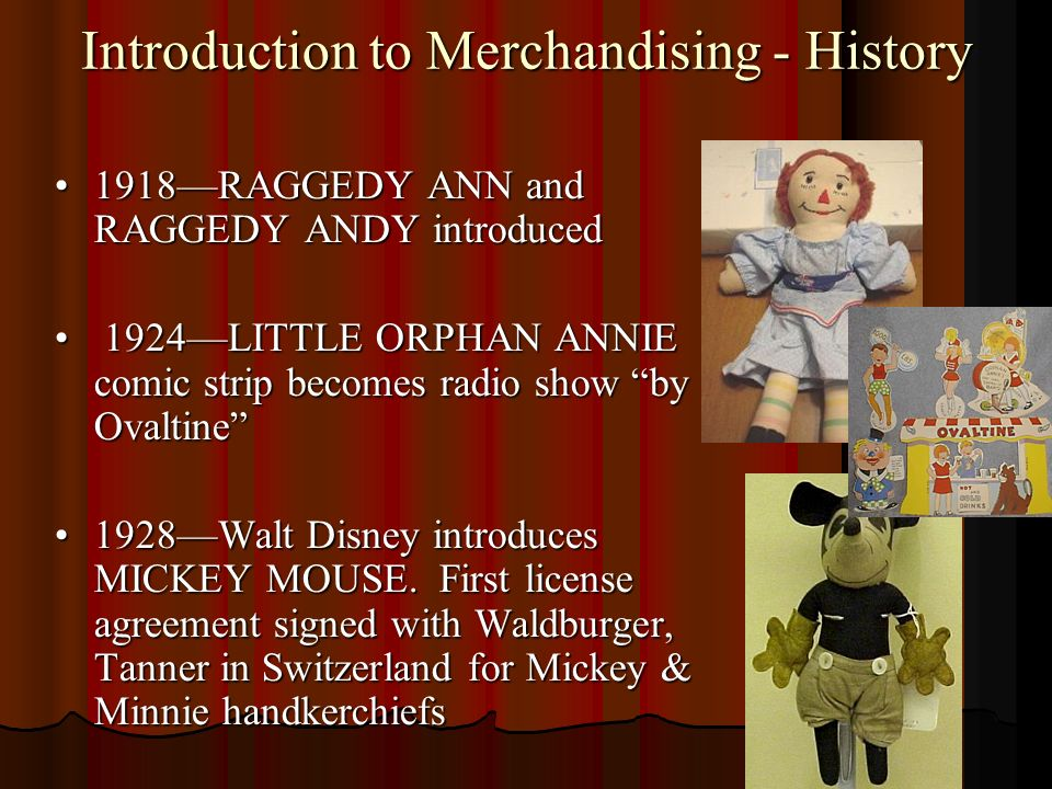 Introduction to Merchandising - History 1918RAGGEDY ANN and RAGGEDY ANDY introduced1918RAGGEDY ANN and RAGGEDY ANDY introduced 1924LITTLE ORPHAN ANNIE comic strip becomes radio show by Ovaltine 1924LITTLE ORPHAN ANNIE comic strip becomes radio show by Ovaltine 1928Walt Disney introduces MICKEY MOUSE.