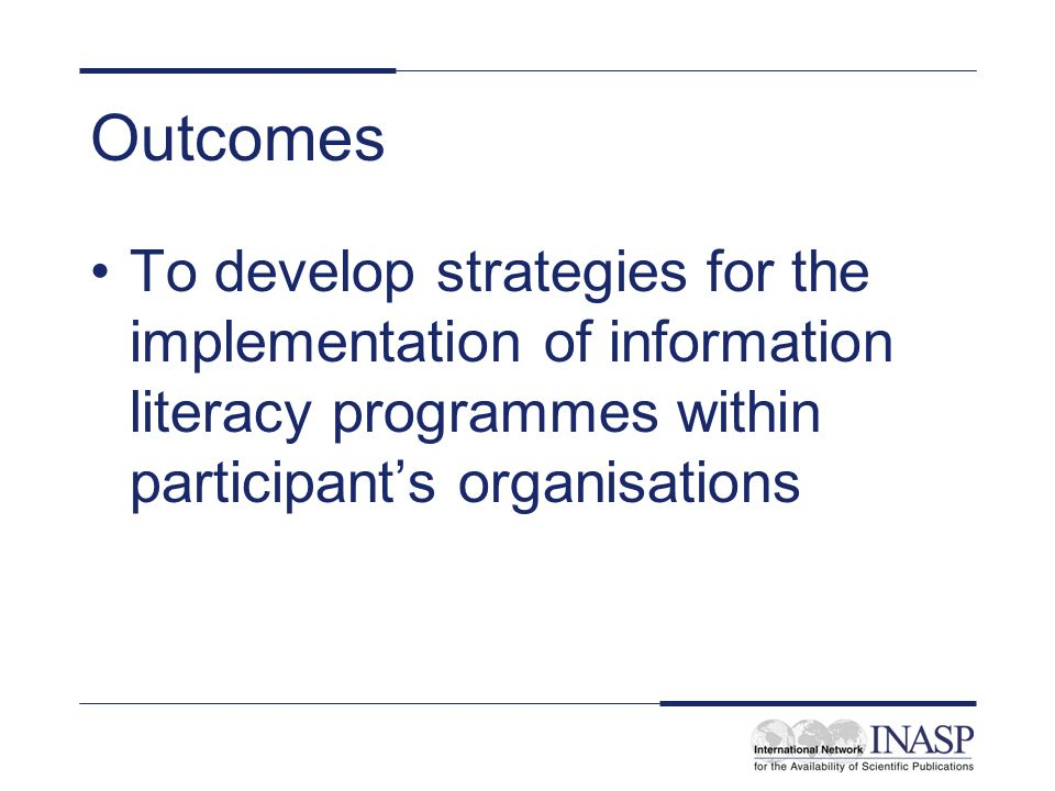 Outcomes To develop strategies for the implementation of information literacy programmes within participants organisations