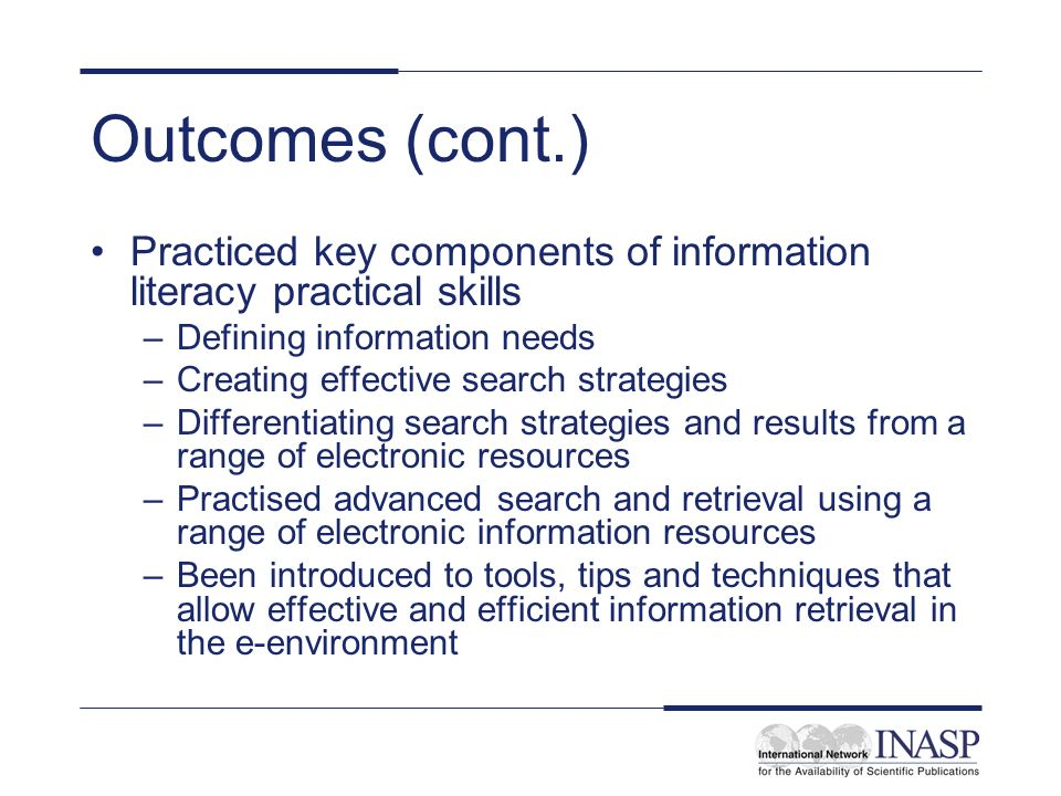 Outcomes (cont.) Practiced key components of information literacy practical skills –Defining information needs –Creating effective search strategies –Differentiating search strategies and results from a range of electronic resources –Practised advanced search and retrieval using a range of electronic information resources –Been introduced to tools, tips and techniques that allow effective and efficient information retrieval in the e-environment