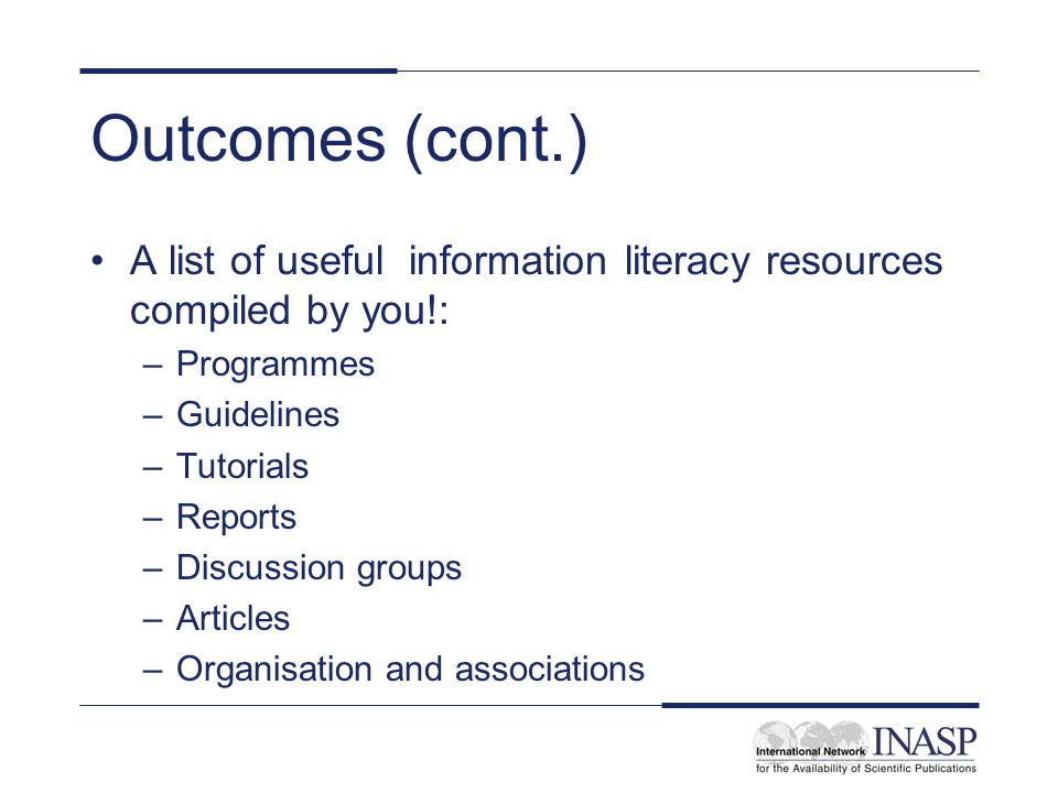 Outcomes (cont.) A list of useful information literacy resources compiled by you!: –Programmes –Guidelines –Tutorials –Reports –Discussion groups –Articles –Organisation and associations