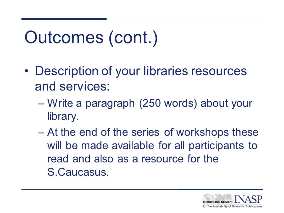 Outcomes (cont.) Description of your libraries resources and services: –Write a paragraph (250 words) about your library.