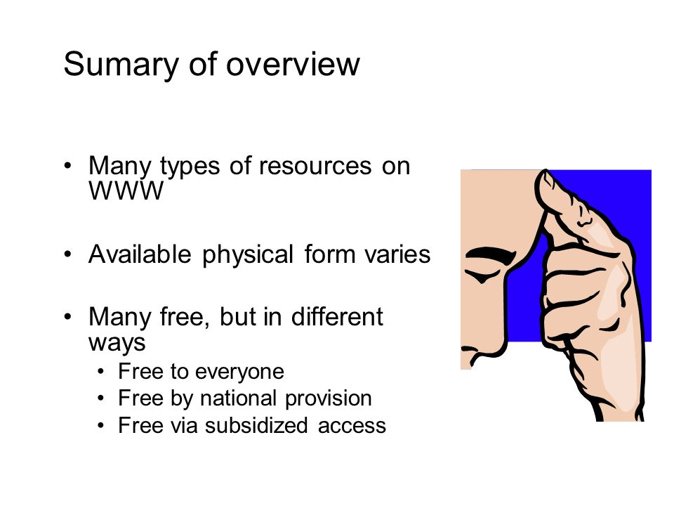 Sumary of overview Many types of resources on WWW Available physical form varies Many free, but in different ways Free to everyone Free by national provision Free via subsidized access