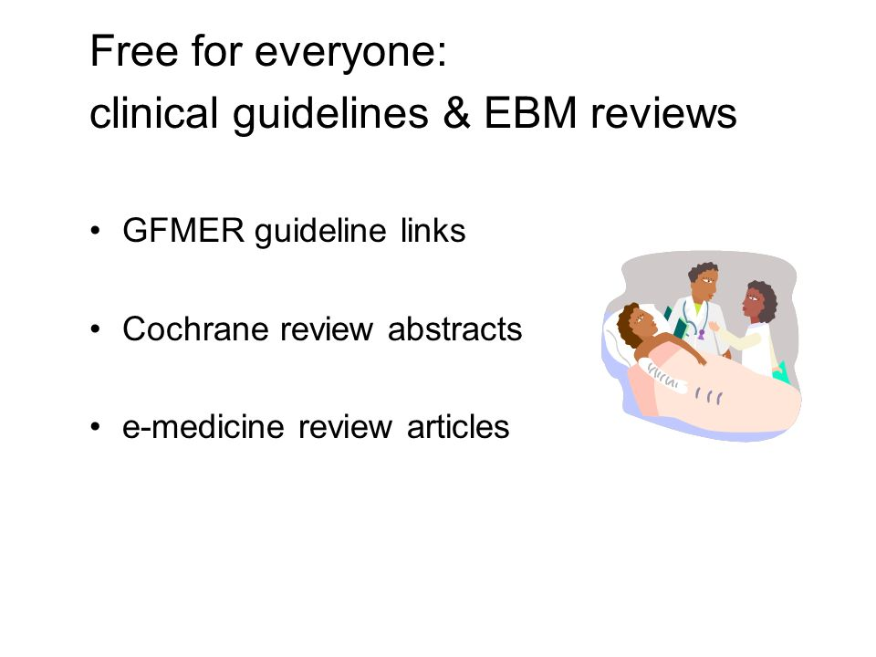 Free for everyone: clinical guidelines & EBM reviews GFMER guideline links Cochrane review abstracts e-medicine review articles