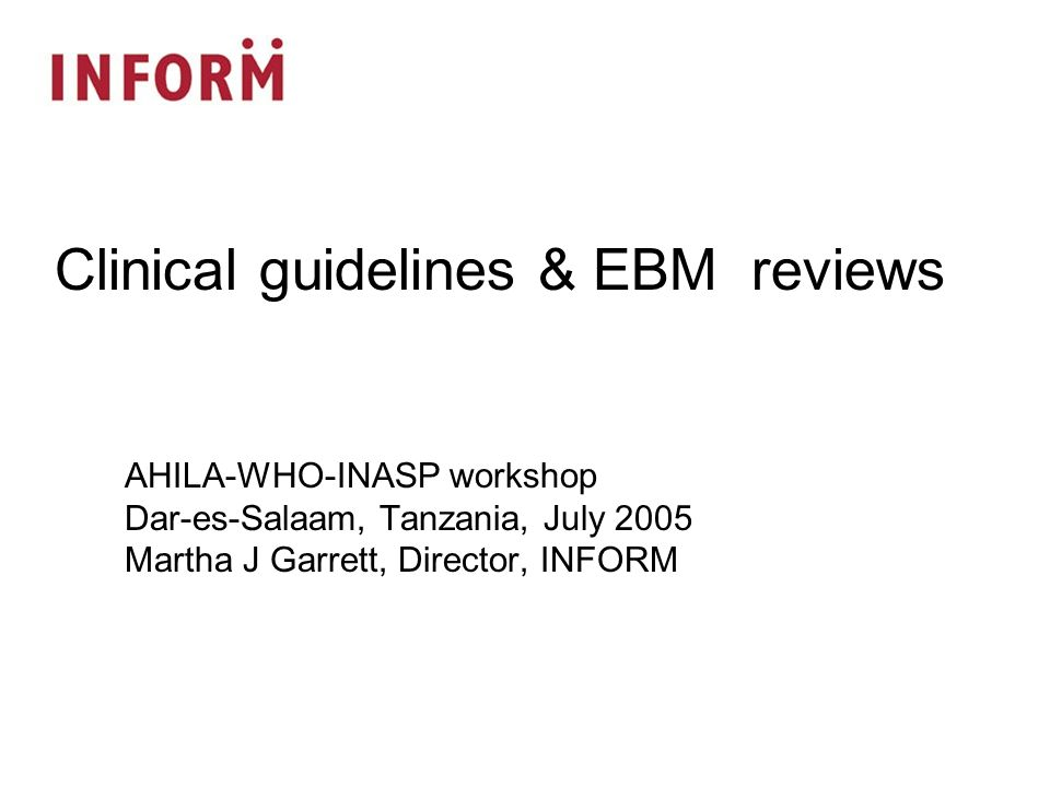 AHILA-WHO-INASP workshop Dar-es-Salaam, Tanzania, July 2005 Martha J Garrett, Director, INFORM Clinical guidelines & EBM reviews