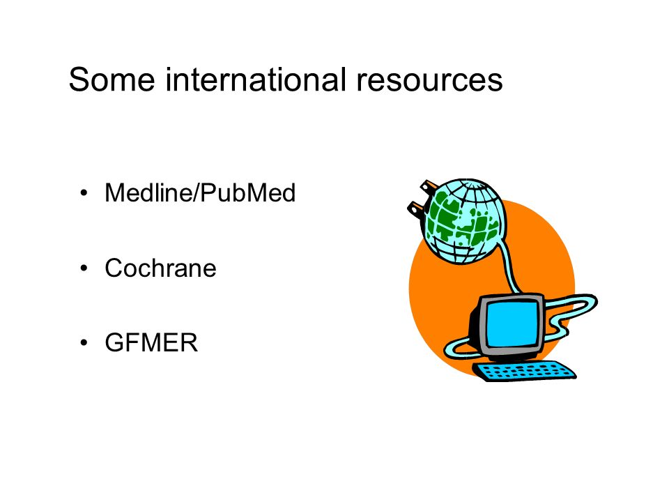 Some international resources Medline/PubMed Cochrane GFMER